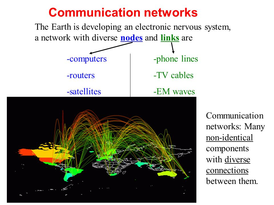 Communication networks The Earth is developing an electronic nervous system, a network with diverse nodes and links are -computers -routers -satellites -phone lines -TV cables -EM waves Communication networks: Many non-identical components with diverse connections between them.
