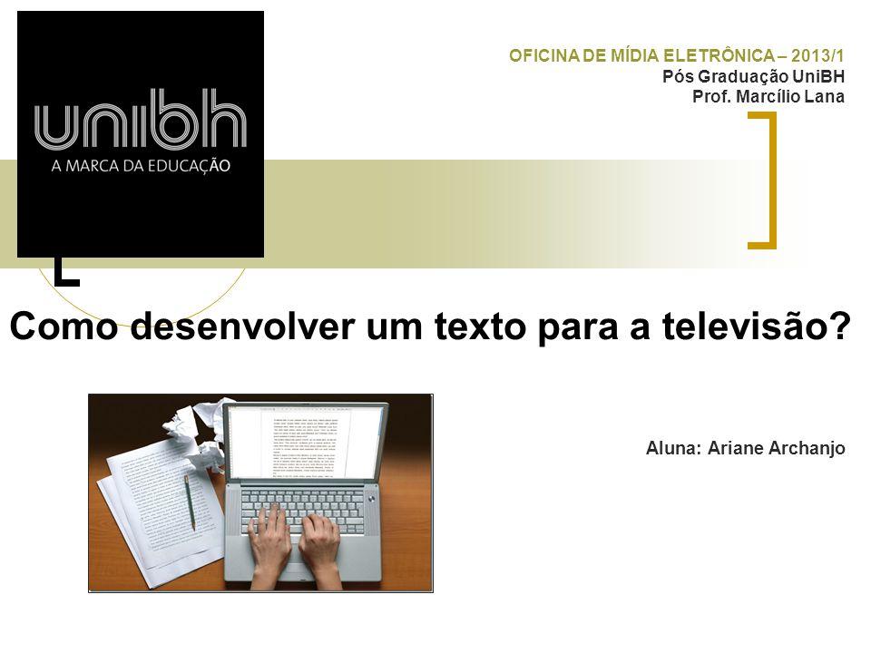 Como desenvolver um texto para a televisão? Aluna: Ariane Archanjo OFICINA DE MÍDIA ELETRÔNICA – 2013/1 Pós Graduação UniBH Prof. Marcílio Lana