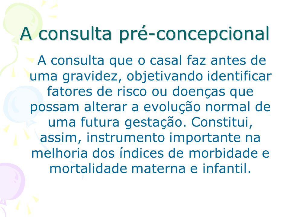 A consulta pré-concepcional A consulta que o casal faz antes de uma gravidez, objetivando identificar fatores de risco ou doenças que possam alterar a