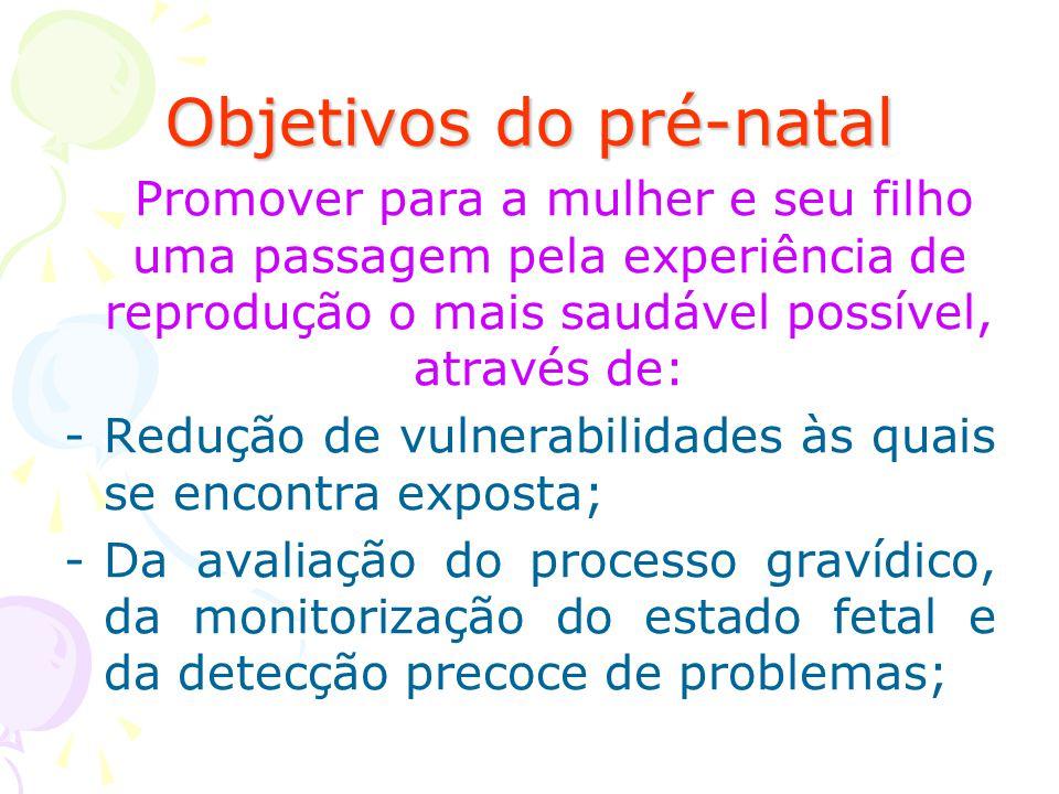Objetivos do pré-natal Promover para a mulher e seu filho uma passagem pela experiência de reprodução o mais saudável possível, através de: -Redução d