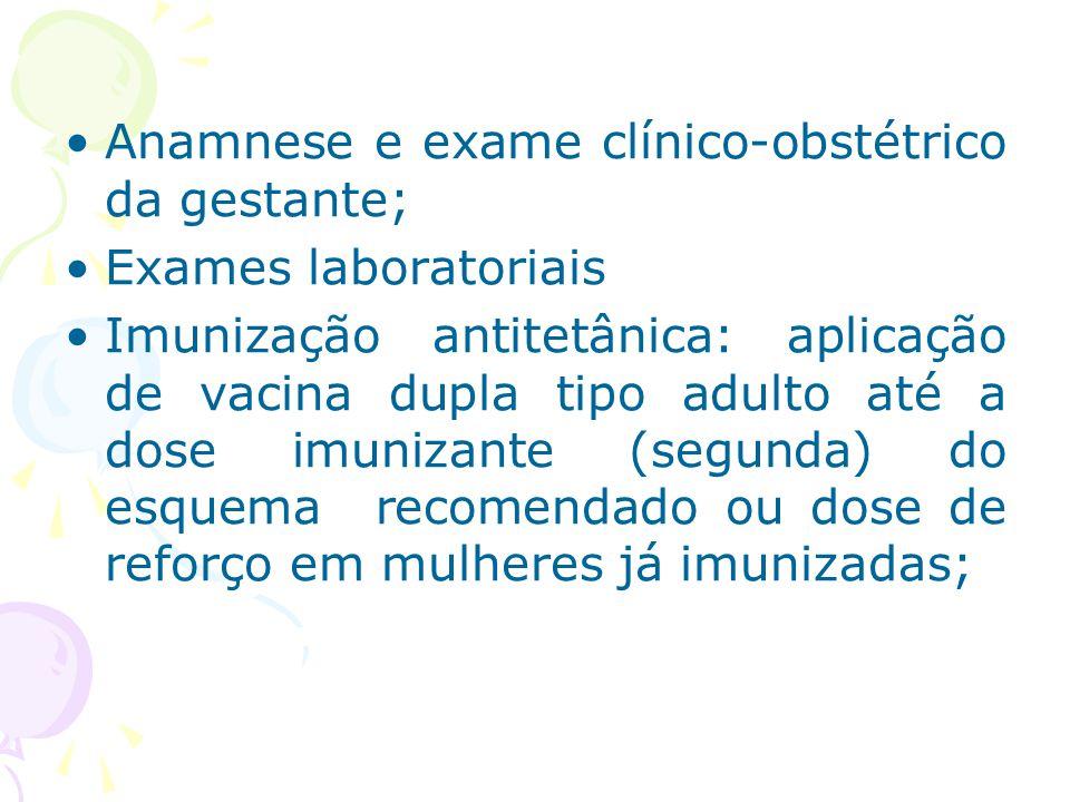 Anamnese e exame clínico-obstétrico da gestante; Exames laboratoriais Imunização antitetânica: aplicação de vacina dupla tipo adulto até a dose imuniz