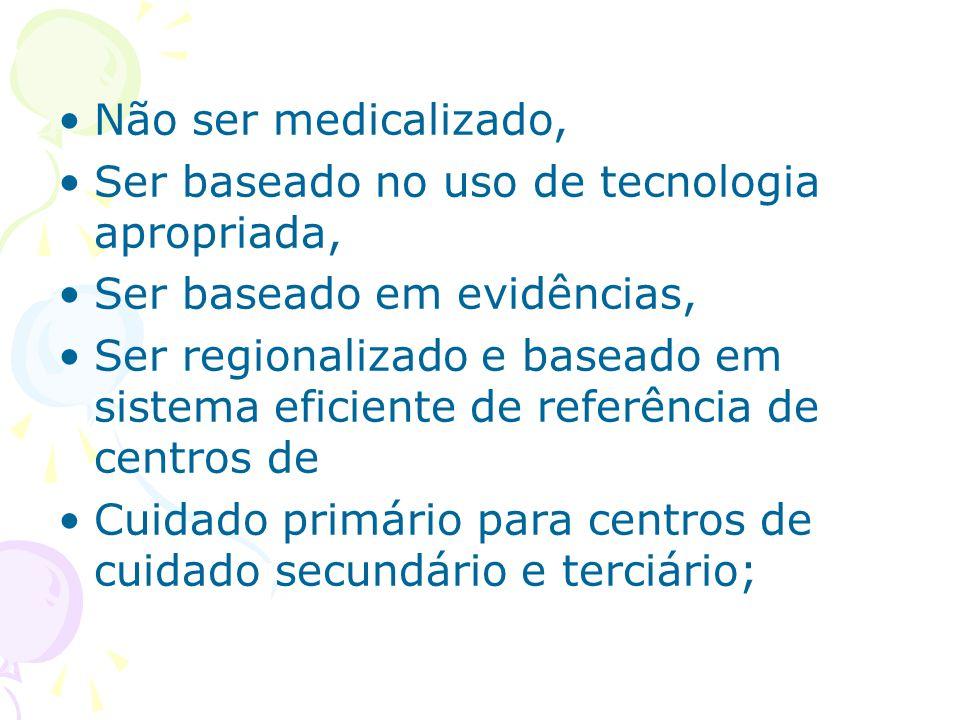 Não ser medicalizado, Ser baseado no uso de tecnologia apropriada, Ser baseado em evidências, Ser regionalizado e baseado em sistema eficiente de refe
