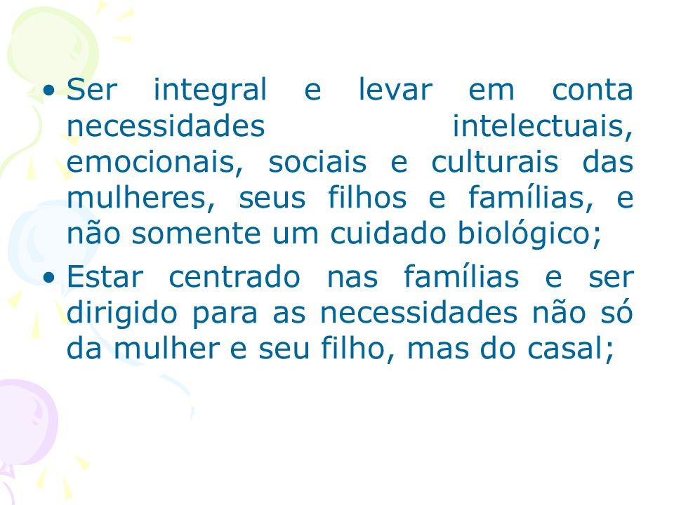 Ser integral e levar em conta necessidades intelectuais, emocionais, sociais e culturais das mulheres, seus filhos e famílias, e não somente um cuidad