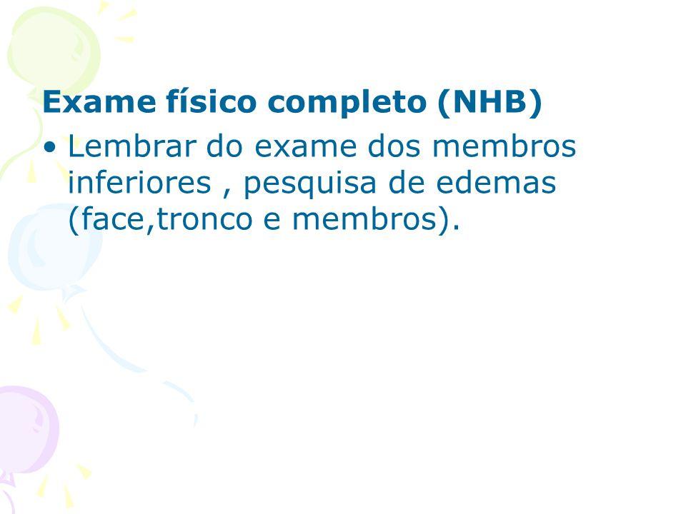 Exame físico completo (NHB) Lembrar do exame dos membros inferiores, pesquisa de edemas (face,tronco e membros).