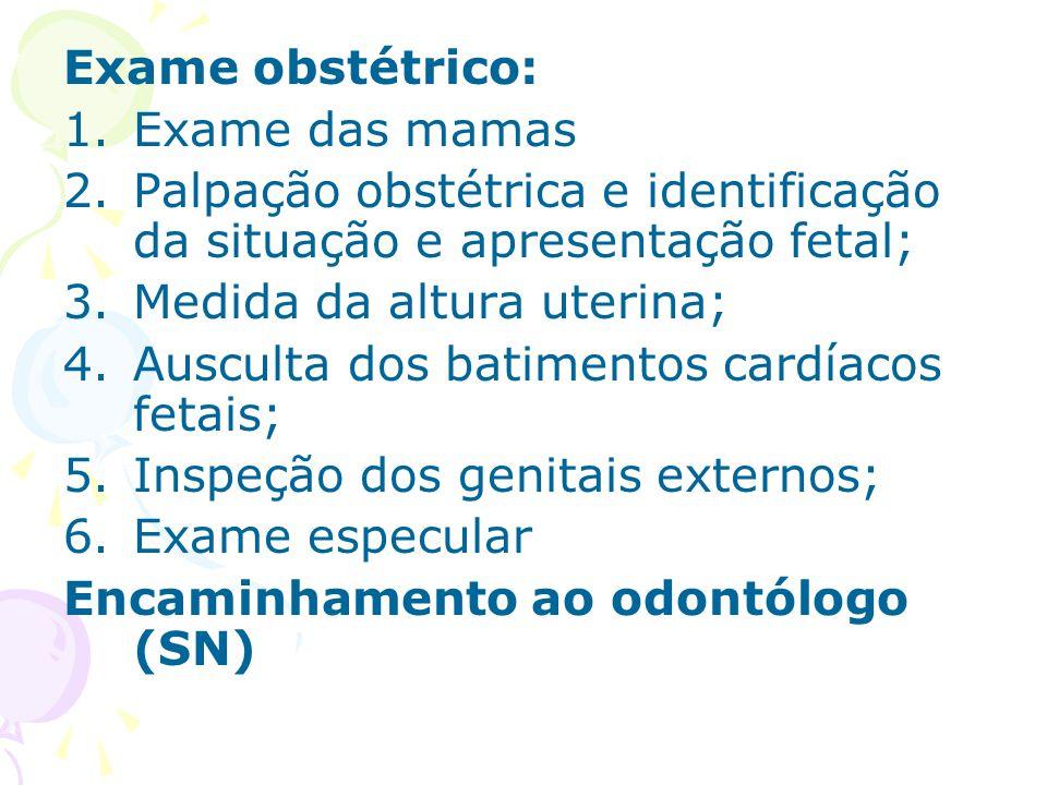 Exame obstétrico: 1.Exame das mamas 2.Palpação obstétrica e identificação da situação e apresentação fetal; 3.Medida da altura uterina; 4.Ausculta dos