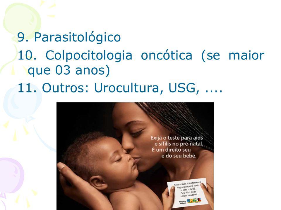 9. Parasitológico 10. Colpocitologia oncótica (se maior que 03 anos) 11. Outros: Urocultura, USG,....