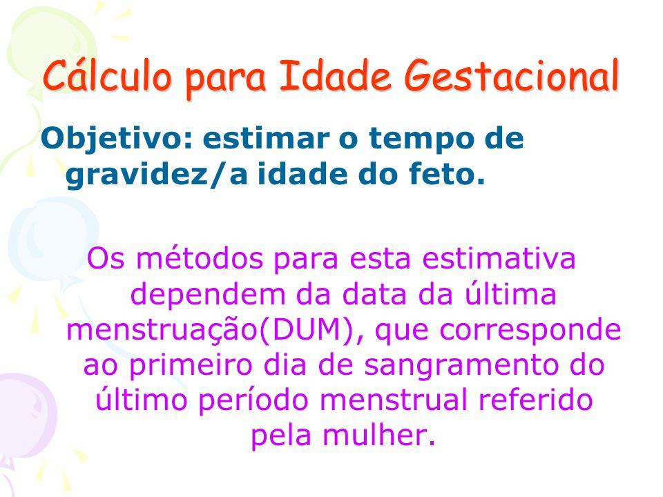 Cálculo para Idade Gestacional Objetivo: estimar o tempo de gravidez/a idade do feto. Os métodos para esta estimativa dependem da data da última menst