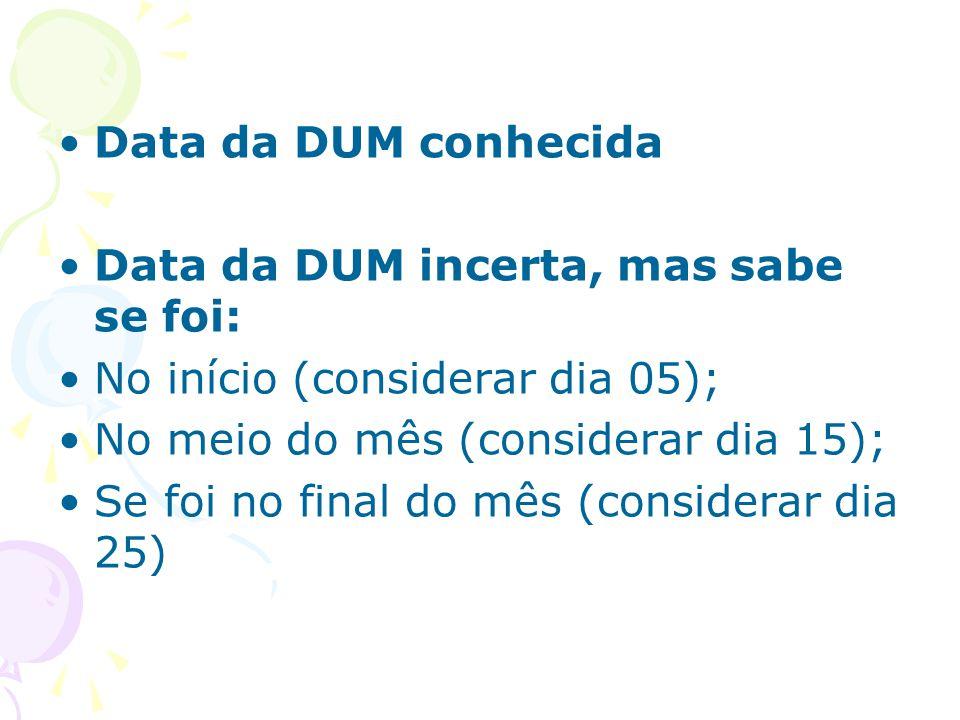 Data da DUM conhecida Data da DUM incerta, mas sabe se foi: No início (considerar dia 05); No meio do mês (considerar dia 15); Se foi no final do mês