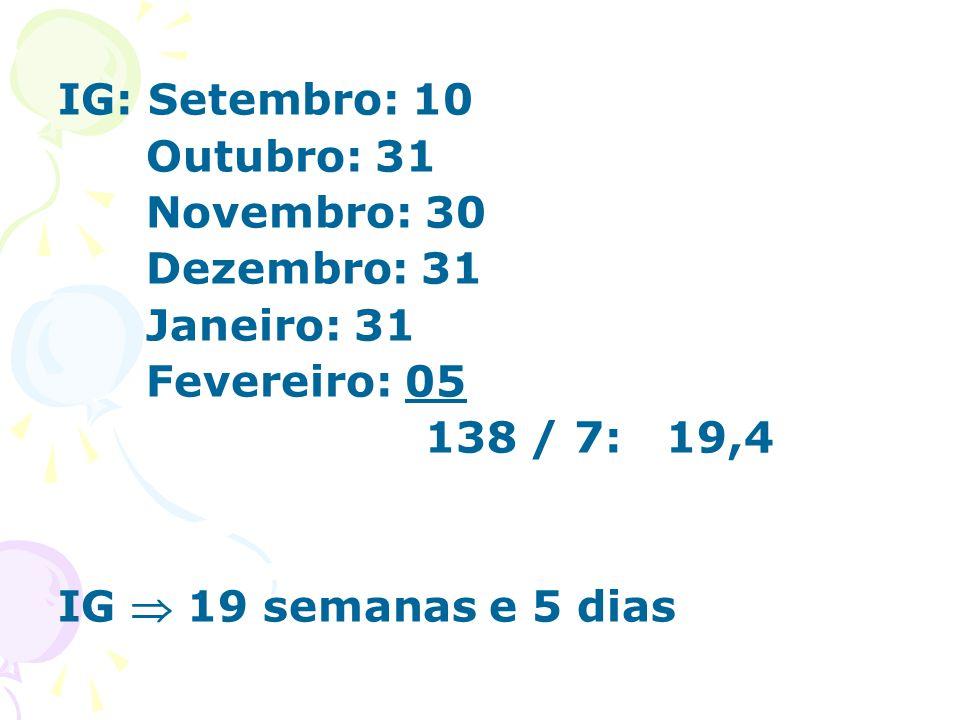 IG: Setembro: 10 Outubro: 31 Novembro: 30 Dezembro: 31 Janeiro: 31 Fevereiro: 05 138 / 7: 19,4 IG  19 semanas e 5 dias