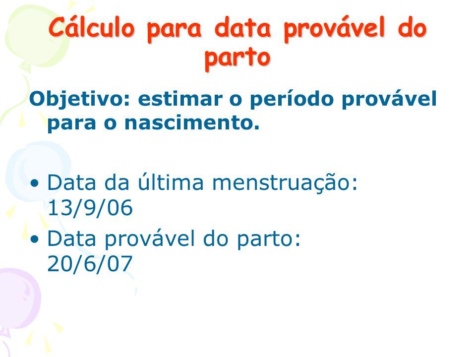 Cálculo para data provável do parto Objetivo: estimar o período provável para o nascimento. Data da última menstruação: 13/9/06 Data provável do parto