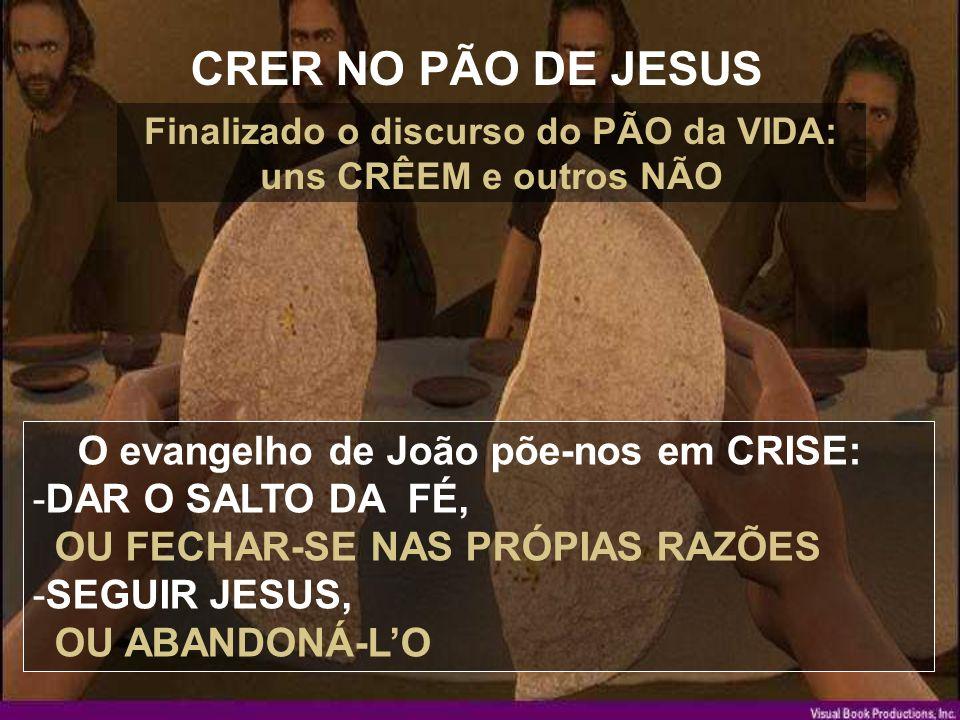 CRER NO PÃO DE JESUS O evangelho de João põe-nos em CRISE: -DAR O SALTO DA FÉ, OU FECHAR-SE NAS PRÓPIAS RAZÕES -SEGUIR JESUS, OU ABANDONÁ-L'O Finalizado o discurso do PÃO da VIDA: uns CRÊEM e outros NÃO