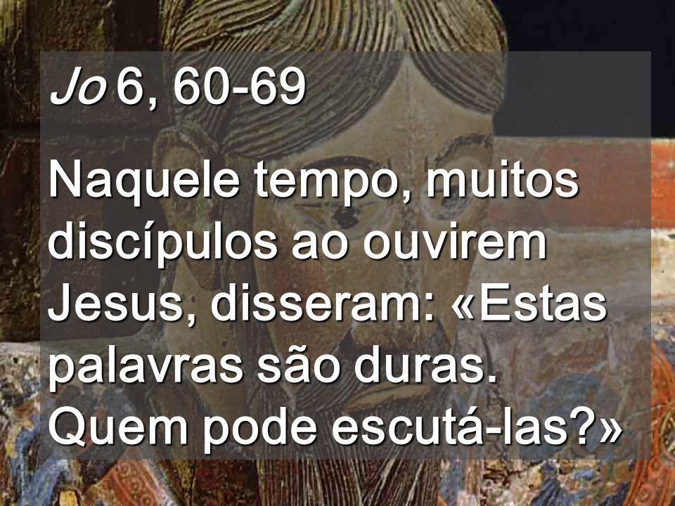 Jo 6, 60-69 Naquele tempo, muitos discípulos ao ouvirem Jesus, disseram: «Estas palavras são duras.