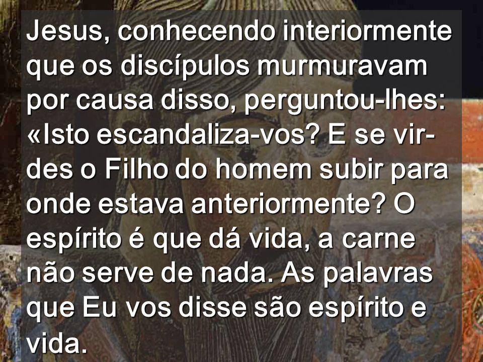 Jesus, conhecendo interiormente que os discípulos murmuravam por causa disso, perguntou-lhes: «Isto escandaliza-vos.