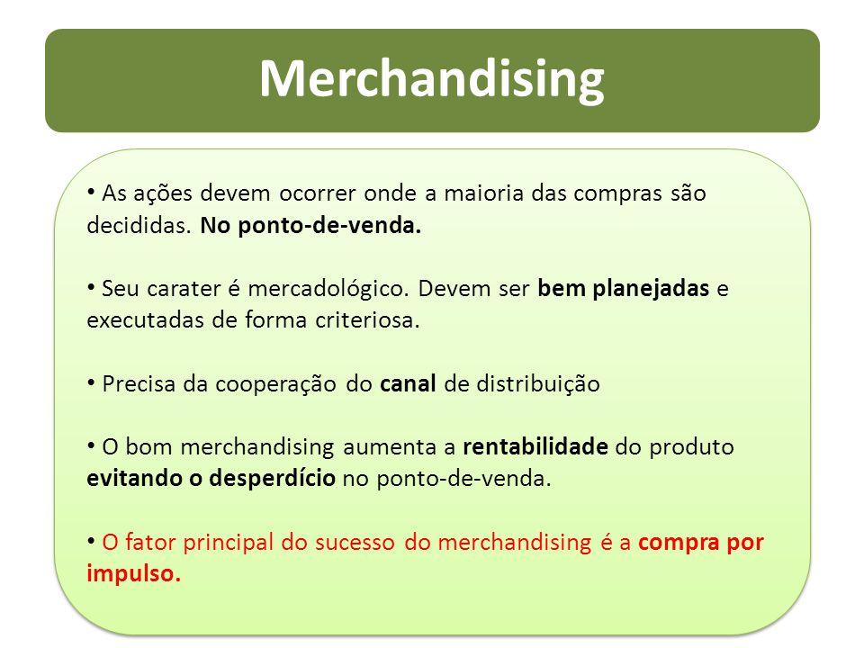 Merchandising As ações devem ocorrer onde a maioria das compras são decididas. No ponto-de-venda. Seu carater é mercadológico. Devem ser bem planejada