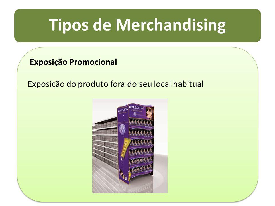 Tipos de Merchandising Exposição Promocional Exposição do produto fora do seu local habitual Exposição Promocional Exposição do produto fora do seu lo
