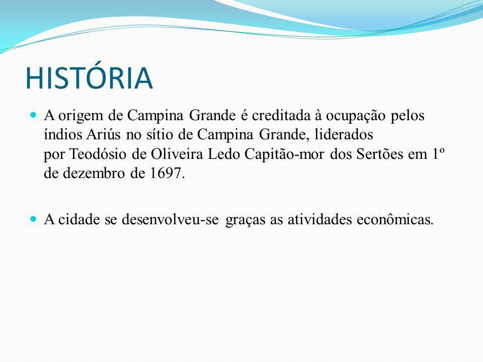 HISTÓRIA A origem de Campina Grande é creditada à ocupação pelos índios Ariús no sítio de Campina Grande, liderados por Teodósio de Oliveira Ledo Capi
