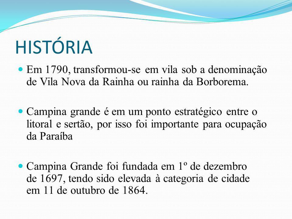 HISTÓRIA Em 1790, transformou-se em vila sob a denominação de Vila Nova da Rainha ou rainha da Borborema. Campina grande é em um ponto estratégico ent