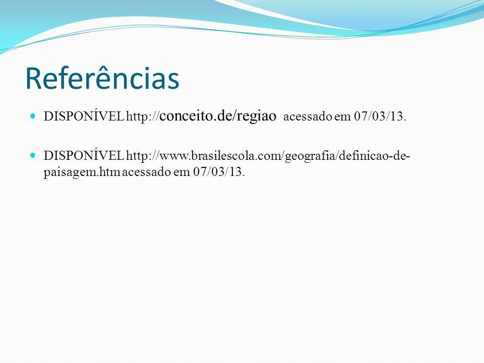 Referências DISPONÍVEL http:// conceito.de/regiao acessado em 07/03/13. DISPONÍVEL http://www.brasilescola.com/geografia/definicao-de- paisagem.htm ac
