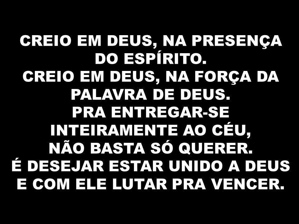 CREIO EM DEUS, NA PRESENÇA DO ESPÍRITO.CREIO EM DEUS, NA FORÇA DA PALAVRA DE DEUS.