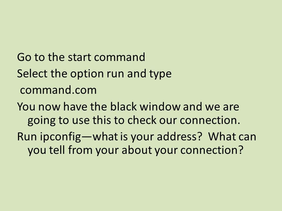 Go to the start command Select the option run and type command.com You now have the black window and we are going to use this to check our connection.
