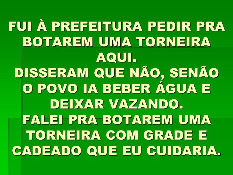 FUI À PREFEITURA PEDIR PRA BOTAREM UMA TORNEIRA AQUI.