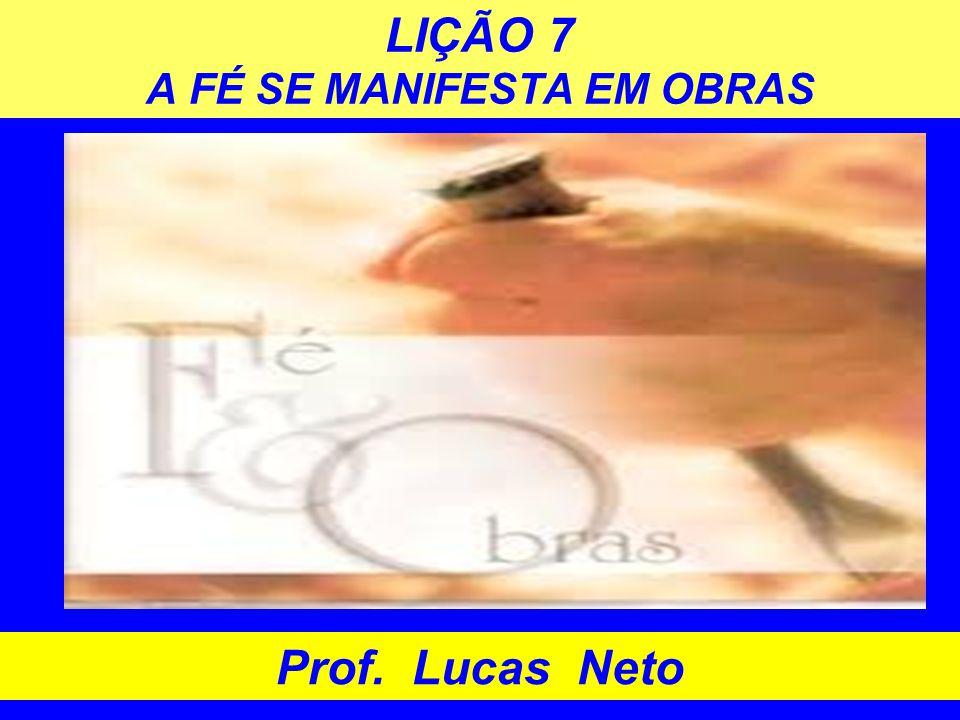 LIÇÃO 7 A FÉ SE MANIFESTA EM OBRAS Prof. Lucas Neto