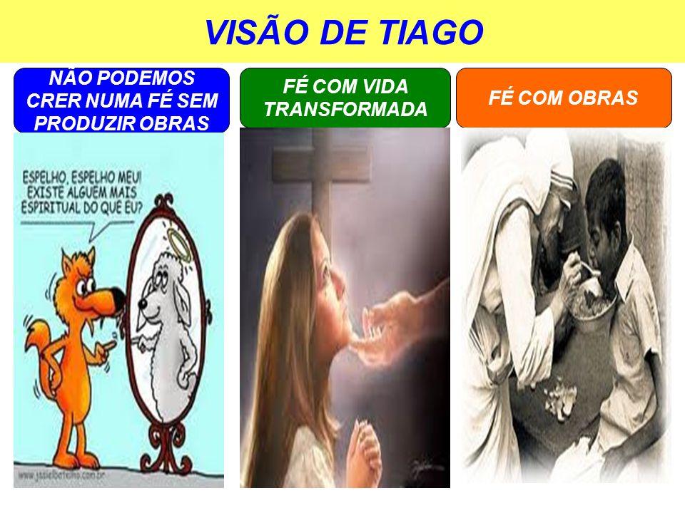 VISÃO DE TIAGO NÃO PODEMOS CRER NUMA FÉ SEM PRODUZIR OBRAS FÉ COM OBRAS FÉ COM VIDA TRANSFORMADA