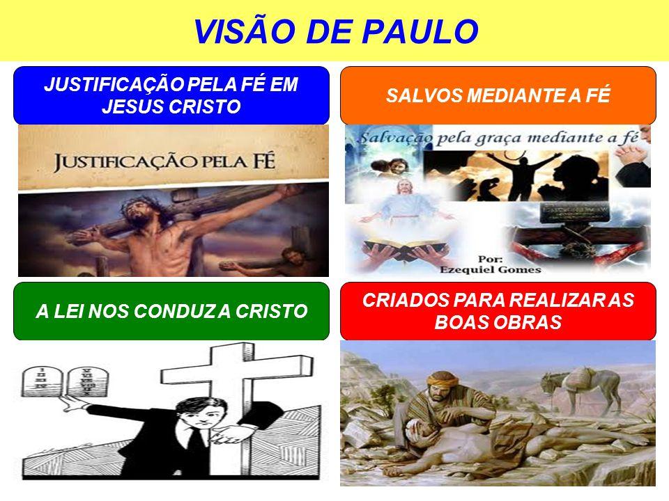 VISÃO DE PAULO JUSTIFICAÇÃO PELA FÉ EM JESUS CRISTO SALVOS MEDIANTE A FÉ A LEI NOS CONDUZ A CRISTO CRIADOS PARA REALIZAR AS BOAS OBRAS