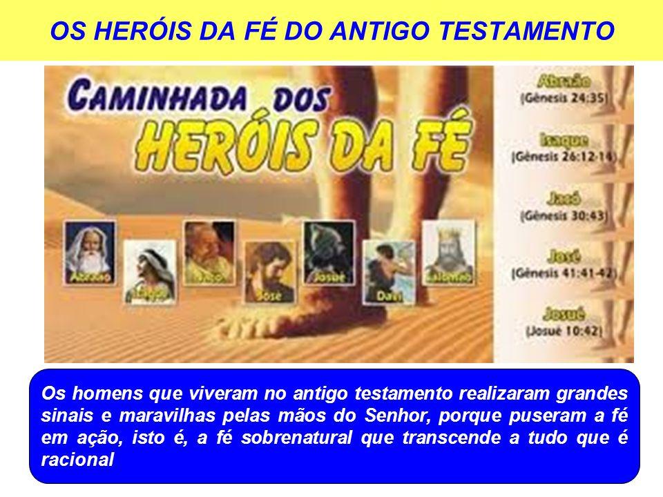 OS HERÓIS DA FÉ DO ANTIGO TESTAMENTO Os homens que viveram no antigo testamento realizaram grandes sinais e maravilhas pelas mãos do Senhor, porque pu