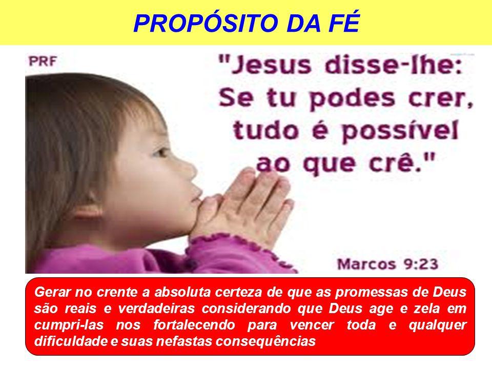 PROPÓSITO DA FÉ Gerar no crente a absoluta certeza de que as promessas de Deus são reais e verdadeiras considerando que Deus age e zela em cumpri-las