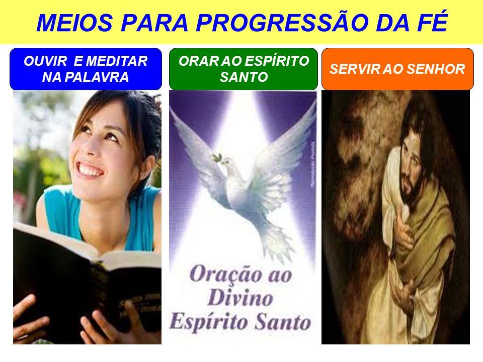 MEIOS PARA PROGRESSÃO DA FÉ OUVIR E MEDITAR NA PALAVRA SERVIR AO SENHOR ORAR AO ESPÍRITO SANTO