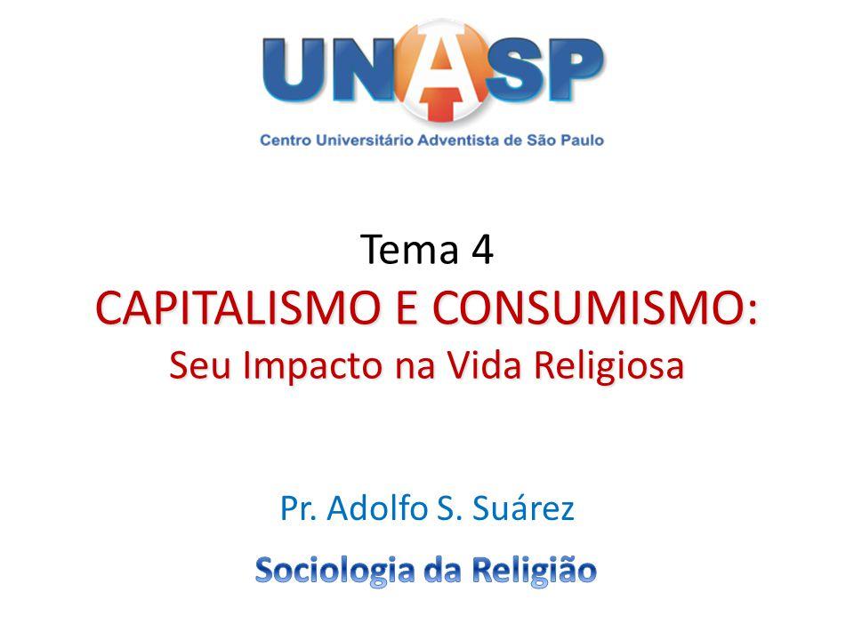 CAPITALISMO E CONSUMISMO: Seu Impacto na Vida Religiosa Tema 4 CAPITALISMO E CONSUMISMO: Seu Impacto na Vida Religiosa Pr. Adolfo S. Suárez