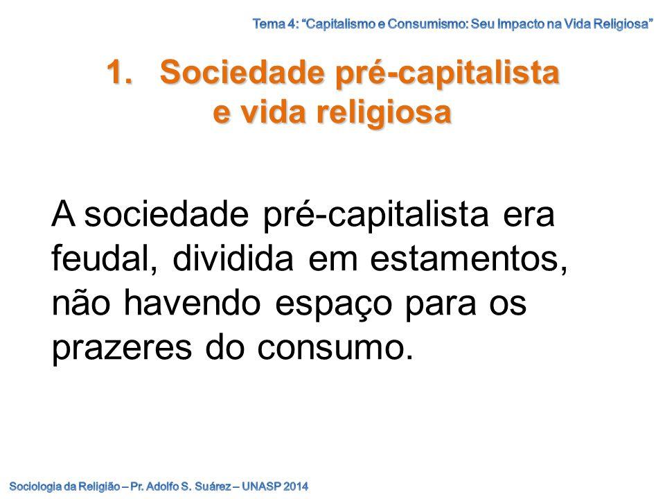 1.Sociedade pré-capitalista e vida religiosa A sociedade pré-capitalista era feudal, dividida em estamentos, não havendo espaço para os prazeres do co