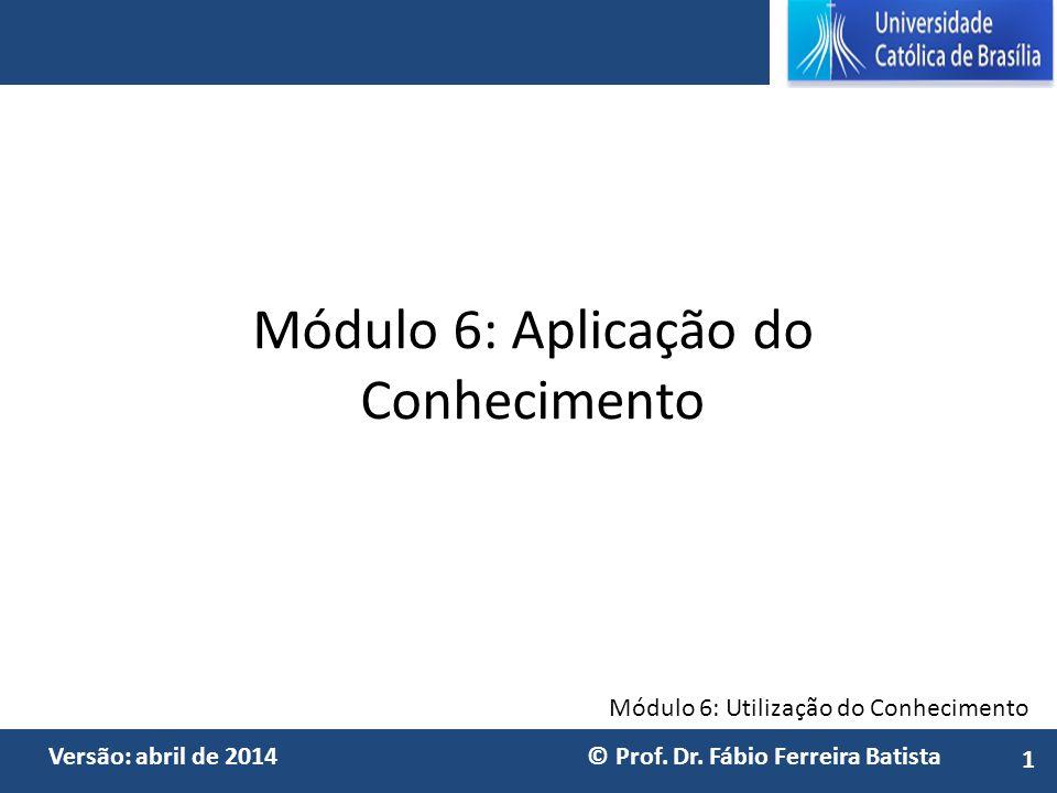 Módulo 6: Utilização do Conhecimento Versão: abril de 2014 © Prof. Dr. Fábio Ferreira Batista Módulo 6: Aplicação do Conhecimento 1
