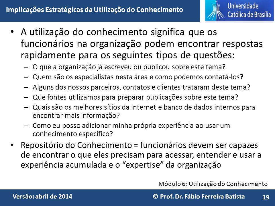 Módulo 6: Utilização do Conhecimento Versão: abril de 2014 © Prof. Dr. Fábio Ferreira Batista A utilização do conhecimento significa que os funcionári
