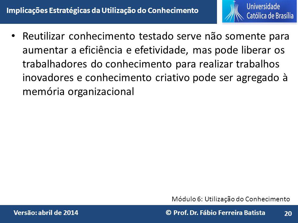 Módulo 6: Utilização do Conhecimento Versão: abril de 2014 © Prof. Dr. Fábio Ferreira Batista Reutilizar conhecimento testado serve não somente para a