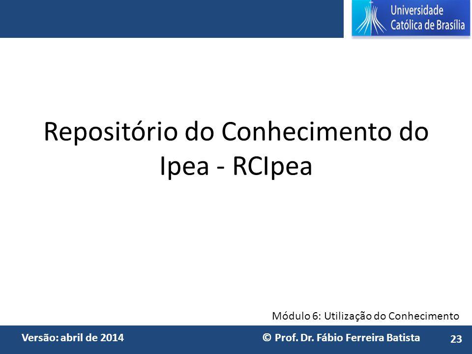 Módulo 6: Utilização do Conhecimento Versão: abril de 2014 © Prof. Dr. Fábio Ferreira Batista Repositório do Conhecimento do Ipea - RCIpea 23