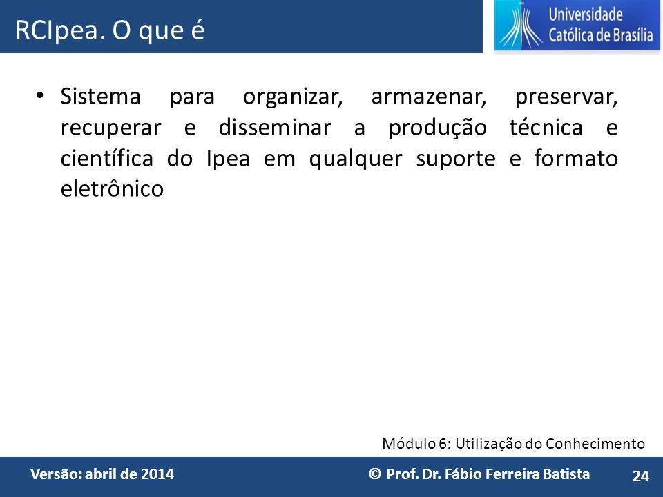 Módulo 6: Utilização do Conhecimento Versão: abril de 2014 © Prof. Dr. Fábio Ferreira Batista Sistema para organizar, armazenar, preservar, recuperar