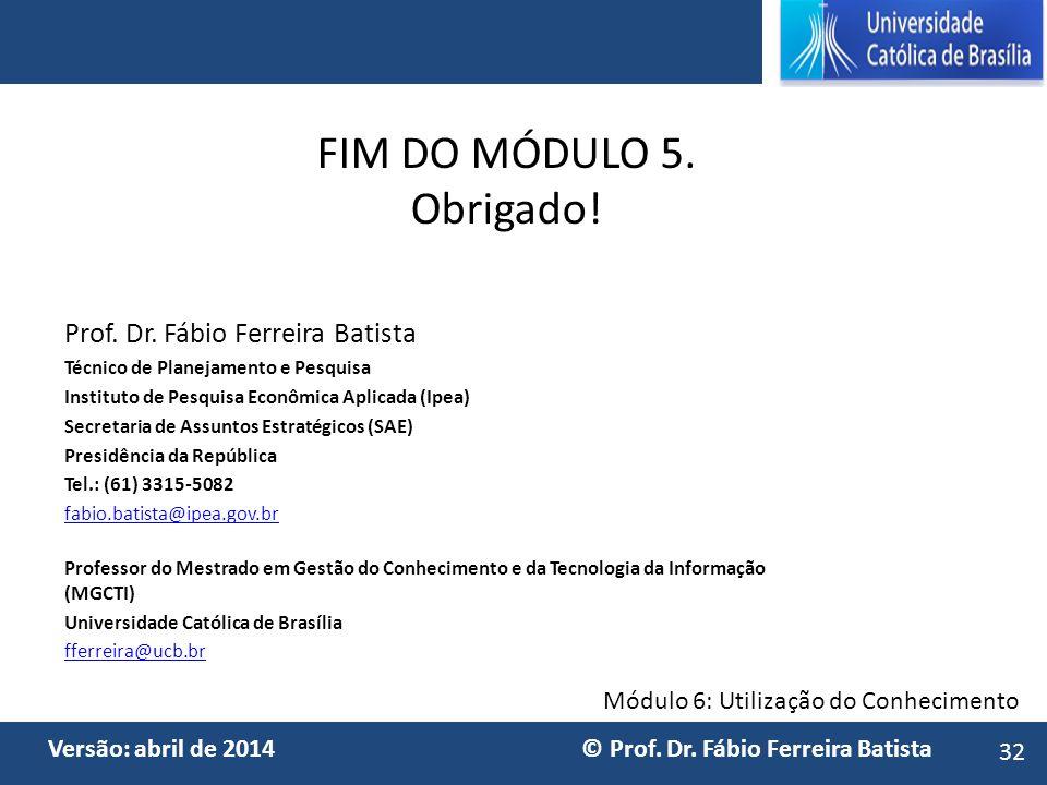 Módulo 6: Utilização do Conhecimento Versão: abril de 2014 © Prof. Dr. Fábio Ferreira Batista FIM DO MÓDULO 5. Obrigado! Prof. Dr. Fábio Ferreira Bati