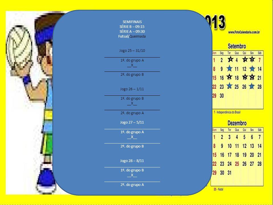 SEMIFINAIS SÉRIE B – 09:15 SÉRIE A – 09:30 Futsal/Queimada Jogo 25 – 31/10 ____________________________ 1º. do grupo A __X__ _________________________