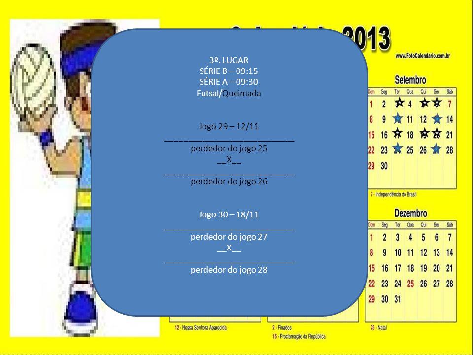 3º. LUGAR SÉRIE B – 09:15 SÉRIE A – 09:30 Futsal/Queimada Jogo 29 – 12/11 ____________________________ perdedor do jogo 25 __X__ _____________________