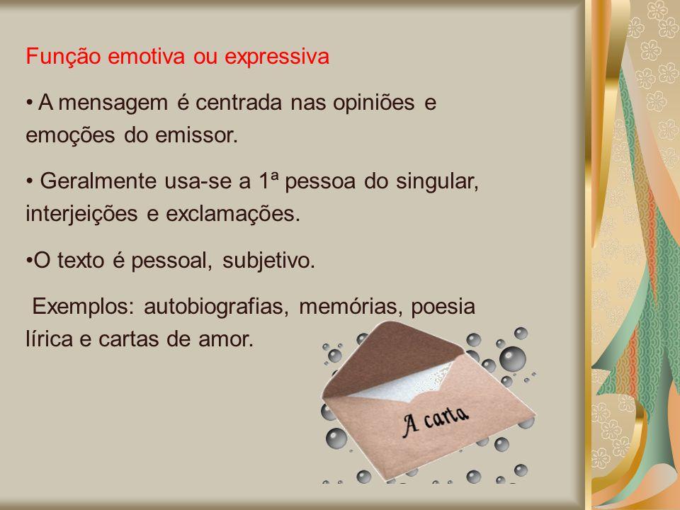 Função emotiva ou expressiva A mensagem é centrada nas opiniões e emoções do emissor. Geralmente usa-se a 1ª pessoa do singular, interjeições e exclam