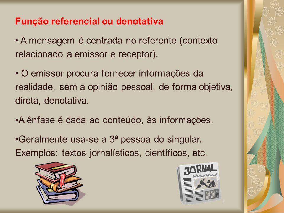Função referencial ou denotativa A mensagem é centrada no referente (contexto relacionado a emissor e receptor). O emissor procura fornecer informaçõe