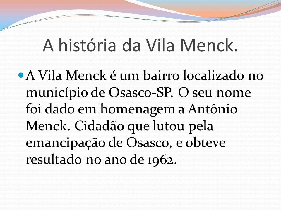 A história da Vila Menck. A Vila Menck é um bairro localizado no município de Osasco-SP. O seu nome foi dado em homenagem a Antônio Menck. Cidadão que