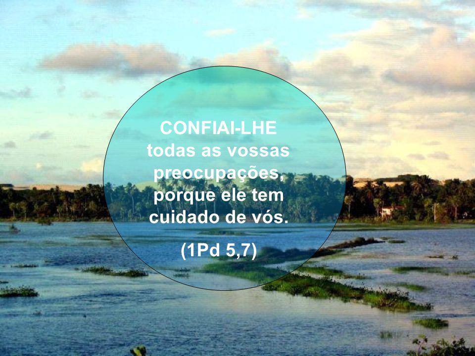 CONFIAI-LHE todas as vossas preocupações, porque ele tem cuidado de vós. (1Pd 5,7)