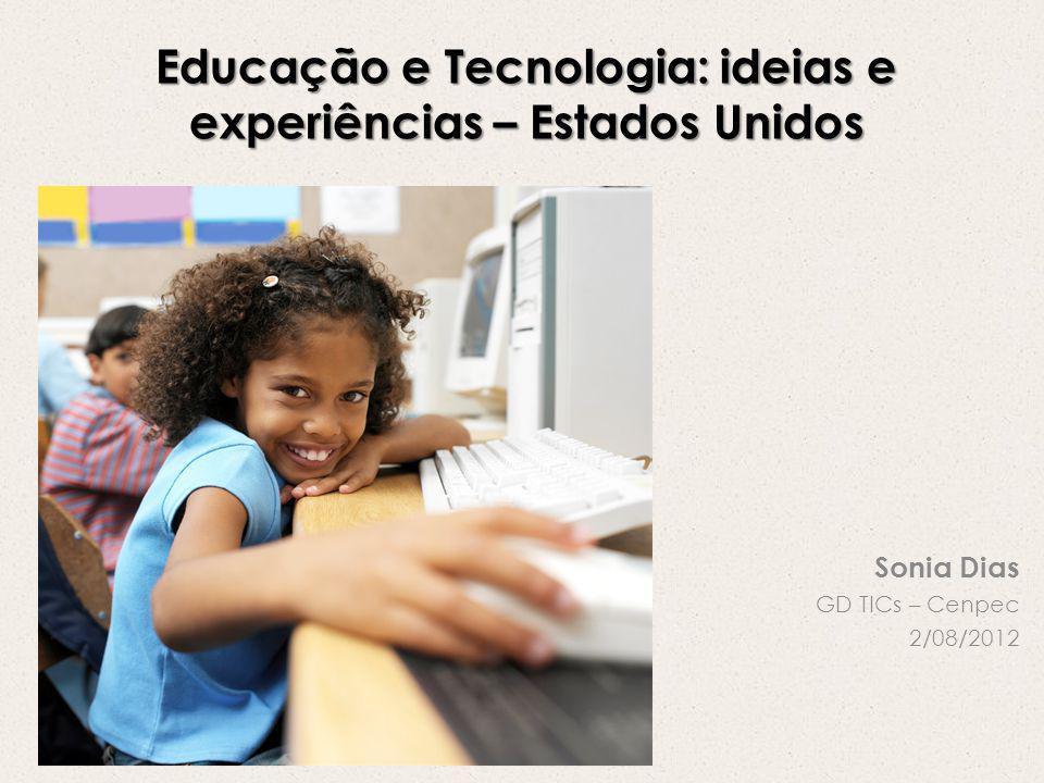 Educação e Tecnologia: ideias e experiências – Estados Unidos Sonia Dias GD TICs – Cenpec 2/08/2012
