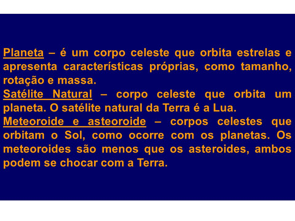 Planeta – é um corpo celeste que orbita estrelas e apresenta características próprias, como tamanho, rotação e massa. Satélite Natural – corpo celeste