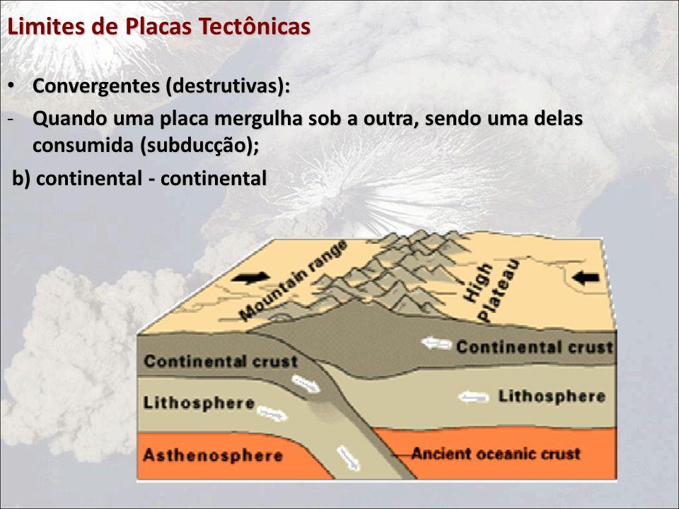 Limites de Placas Tectônicas Convergentes (destrutivas): Convergentes (destrutivas): -Quando uma placa mergulha sob a outra, sendo uma delas consumida (subducção); b) continental - continental b) continental - continental