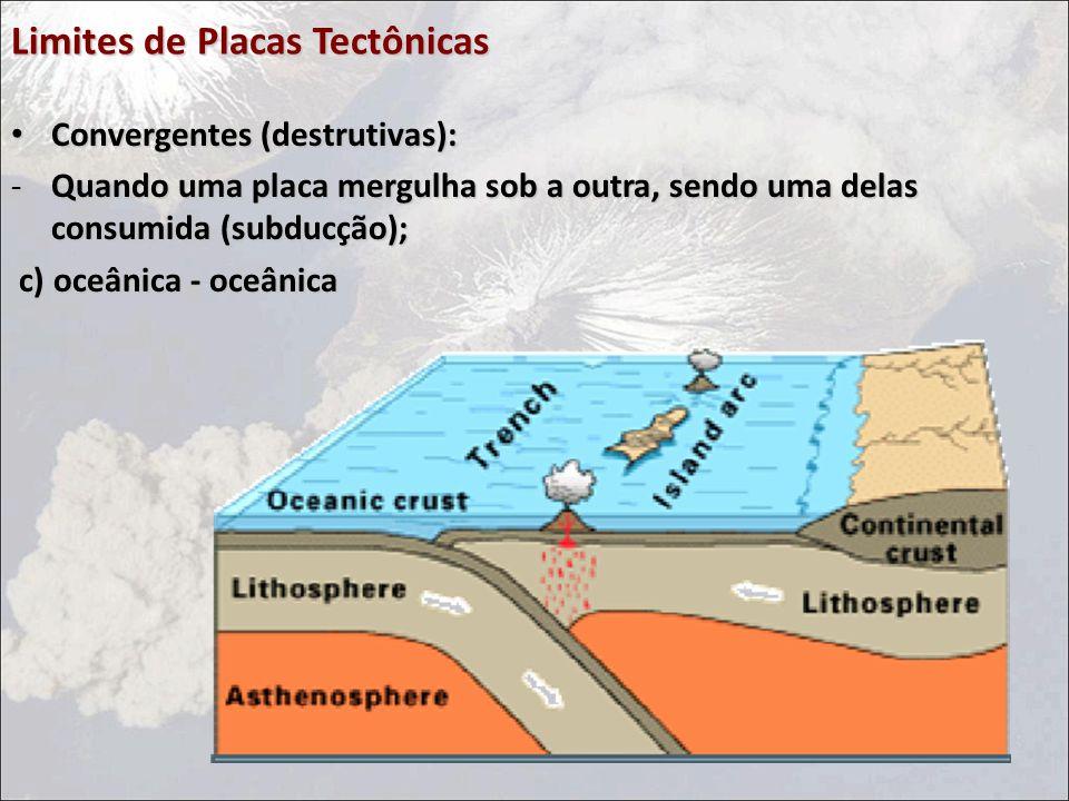 Limites de Placas Tectônicas Convergentes (destrutivas): Convergentes (destrutivas): -Quando uma placa mergulha sob a outra, sendo uma delas consumida (subducção); c) oceânica - oceânica c) oceânica - oceânica