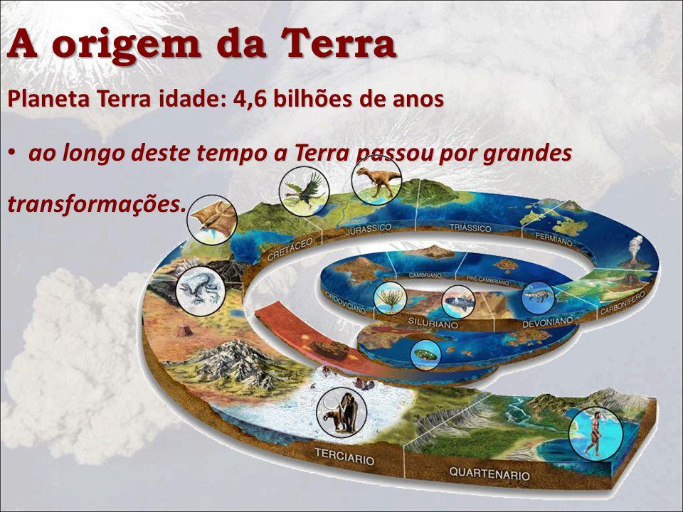 A origem da Terra Planeta Terra idade: 4,6 bilhões de anos ao longo deste tempo a Terra passou por grandes transformações.